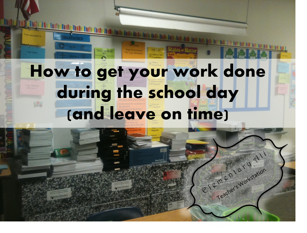 how to get your work done during the school day  and leave